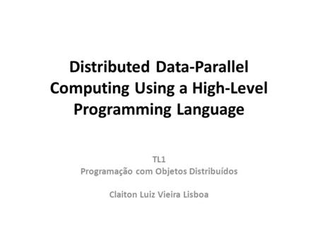 Distributed Data-Parallel Computing Using a High-Level Programming Language TL1 Programação com Objetos Distribuídos Claiton Luiz Vieira Lisboa.