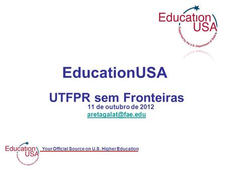 Your Official Source on U.S. Higher Education UTFPR sem Fronteiras 11 de outubro de 2012 EducationUSA.