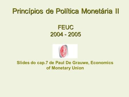 Princípios de Política Monetária II FEUC 2004 - 2005 Slides do cap.7 de Paul De Grauwe, Economics of Monetary Union.