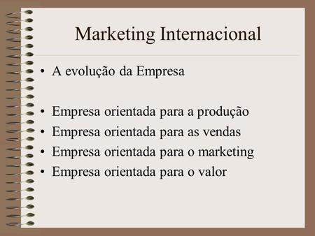 Marketing Internacional A evolução da Empresa Empresa orientada para a produção Empresa orientada para as vendas Empresa orientada para o marketing Empresa.