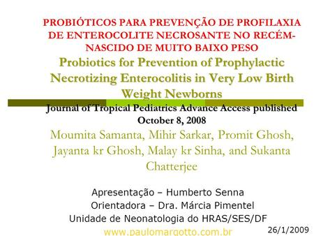 Probiotics for Prevention of Prophylactic Necrotizing Enterocolitis in Very Low Birth Weight Newborns ournal of Tropical Pediatrics Advance Access published.