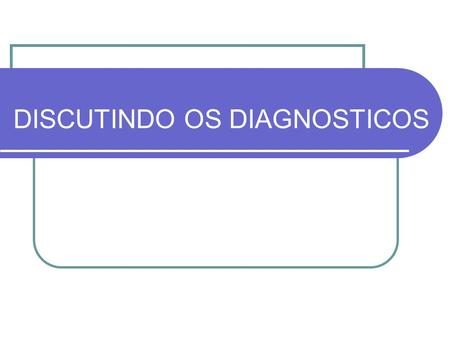 DISCUTINDO OS DIAGNOSTICOS