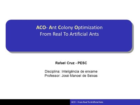 ACO – From Real To Artificial Ants ACO- Ant Colony Optimization From Real To Artificial Ants Rafael Cruz - PESC Disciplina: Inteligência de enxame Professor: