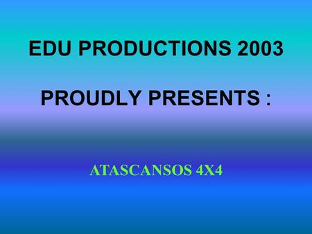 EDU PRODUCTIONS 2003 PROUDLY PRESENTS : ATASCANSOS 4X4.