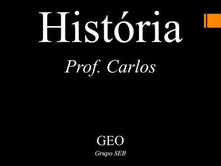 História Prof. Carlos GEO Grupo SEB. Vídeo https://www.youtube.com/watch?v=Ek6rDECGj7Q.