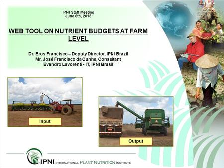 IPNI Staff Meeting June 8th, 2015 WEB TOOL ON NUTRIENT BUDGETS AT FARM LEVEL Dr. Eros Francisco – Deputy Director, IPNI Brazil Mr. José Francisco da Cunha,