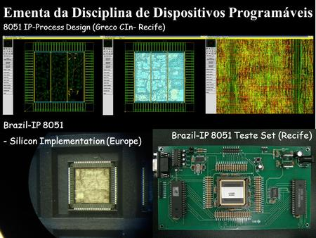 Ementa da Disciplina de Dispositivos Programáveis 8051 IP-Process Design (Greco CIn- Recife) Brazil-IP 8051 - Silicon Implementation (Europe) Brazil-IP.