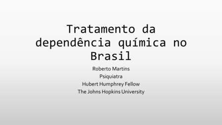 Tratamento da dependência química no Brasil Roberto Martins Psiquiatra Hubert Humphrey Fellow The Johns Hopkins University.