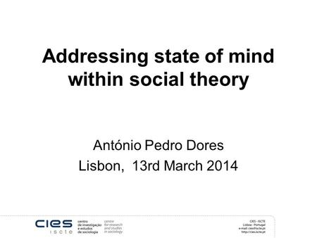 Addressing state of mind within social theory António Pedro Dores Lisbon, 13rd March 2014.