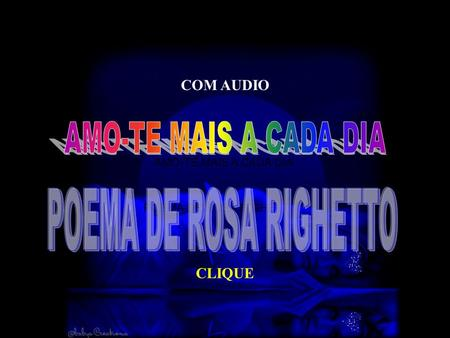CLIQUE COM AUDIO AMO-TE MAIS A CADA DIA POEMA DE ROSA RIGHETTO.