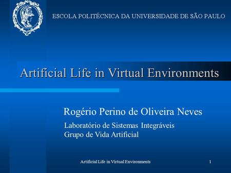 Artificial Life in Virtual Environments1 Rogério Perino de Oliveira Neves Laboratório de Sistemas Integráveis Grupo de Vida Artificial.