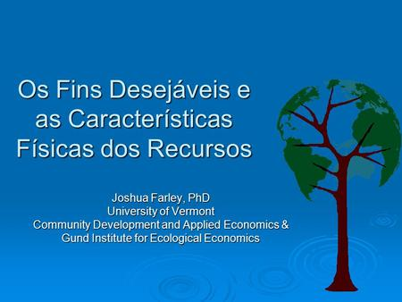 Os Fins Desejáveis e as Características Físicas dos Recursos Joshua Farley, PhD University of Vermont Community Development and Applied Economics & Gund.