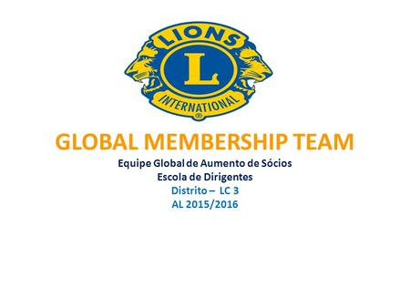 GLOBAL MEMBERSHIP TEAM Equipe Global de Aumento de Sócios Escola de Dirigentes Distrito – LC 3 AL 2015/2016.