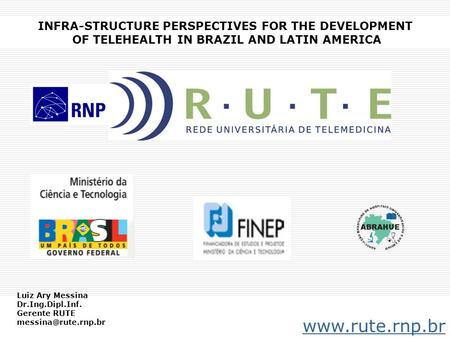 INFRA-STRUCTURE PERSPECTIVES FOR THE DEVELOPMENT OF TELEHEALTH IN BRAZIL AND LATIN AMERICA www.rute.rnp.br Luiz Ary Messina Dr.Ing.Dipl.Inf. Gerente RUTE.