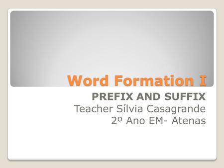 Word Formation I PREFIX AND SUFFIX Teacher Sílvia Casagrande 2º Ano EM- Atenas.