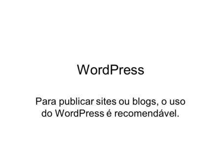 WordPress Para publicar sites ou blogs, o uso do WordPress é recomendável.