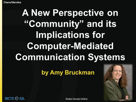 "A New Perspective on ""Community"" and its Implications for Computer-Mediated Communication Systems by Amy Bruckman Redes Sociais Online Diana Mendes."