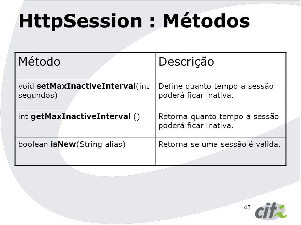 44 HttpSession : Métodos MétodoDescrição Enumeration getAttributesNames() Retorna uma enumeração com todos os nomes(alias) dos atributos armazenados na sessão.