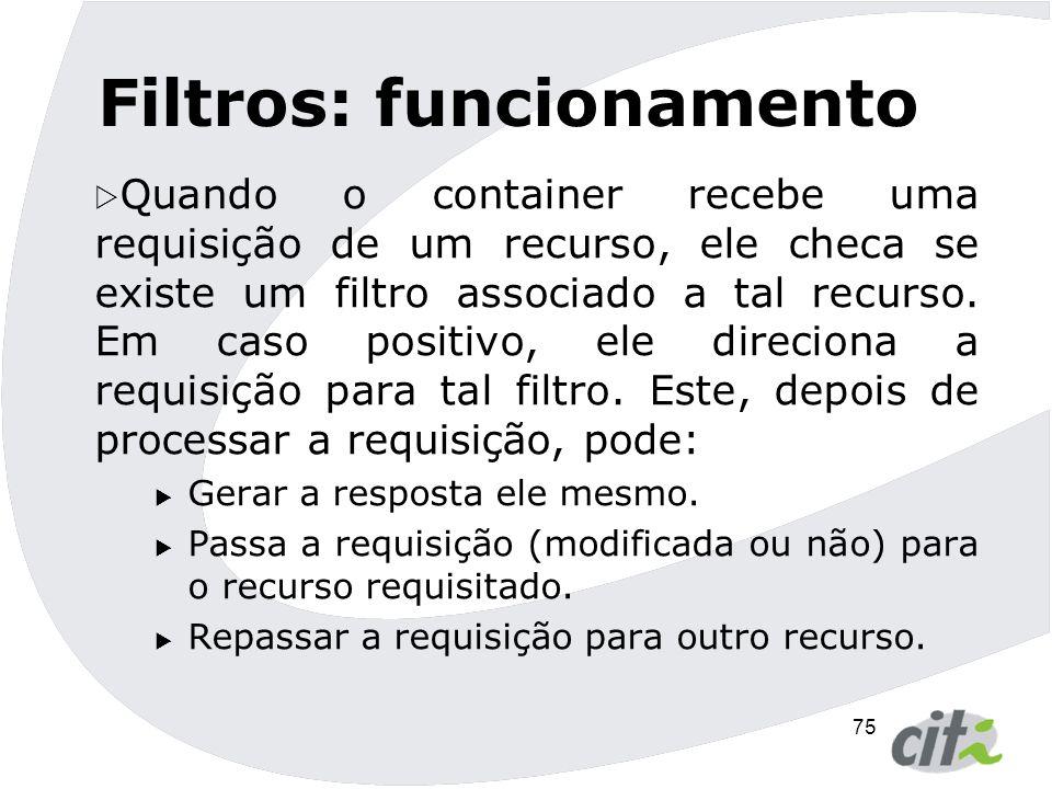76 Filtros: implementação  Todos os filtros:  Devem implementar a interface Filter (init(), doFilter(), destroy())  Estarem corretamente mapeados no descritor da aplicação