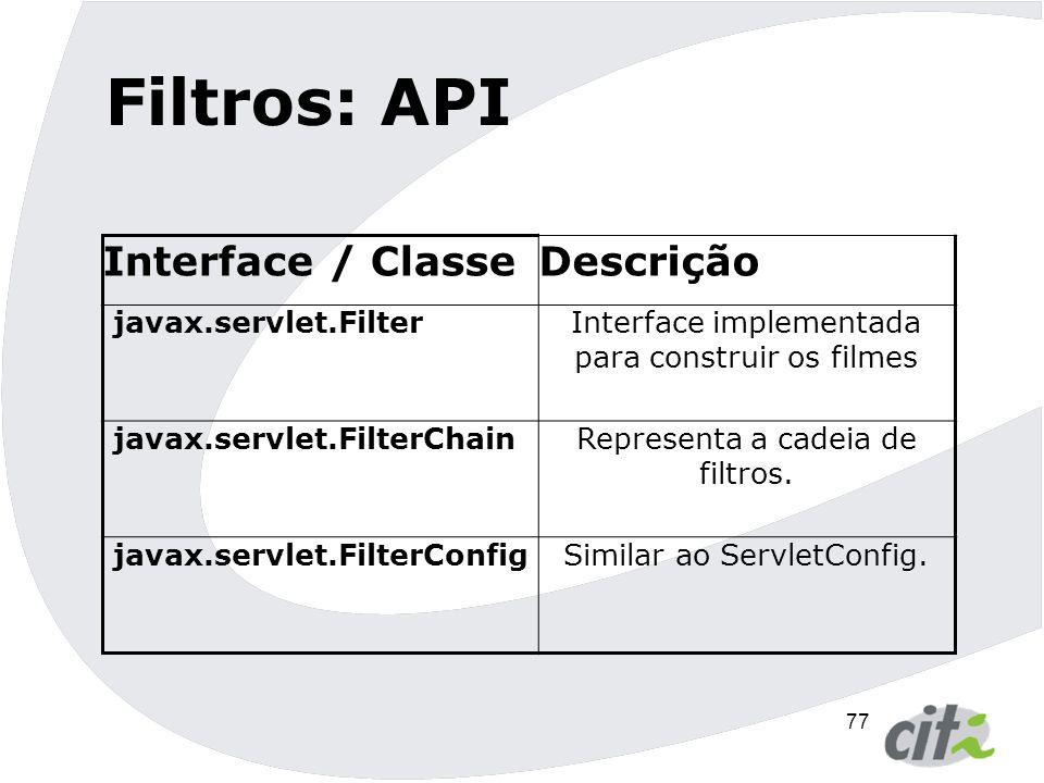 78 Filtros: exemplo public class ExFilter implements Filter{ public void doFilter(ServletRequest req, ServletResponse res, FilterChain fc){ // processa a requisição e faz a validação // dos parâmetros fc.doFilter(req, res);//passa o controle para // o próximo filtro ou para o recurso }...