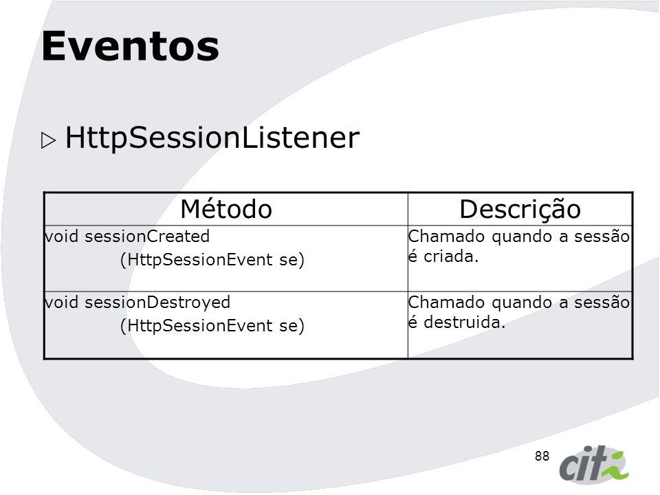 89 Eventos  HttpSessionAttributeListener MétodoDescrição void attributeAdded (HttpSessionBindingEvent scae) Chamado quando um atributo é adicionado à sessão void attributeRemoved (HttpSessionBindingEvent scae) Chamado quando um atributo é removido da sessão void attributeReplaced (HttpSessionBindingEvent scae) Chamado quando um atributo é substituído da sessão