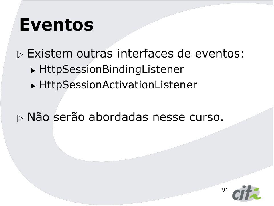 92 Eventos  Existem outras interfaces de eventos:  HttpSessionBindingListener  HttpSessionActivationListener  Não serão abordadas nesse curso.