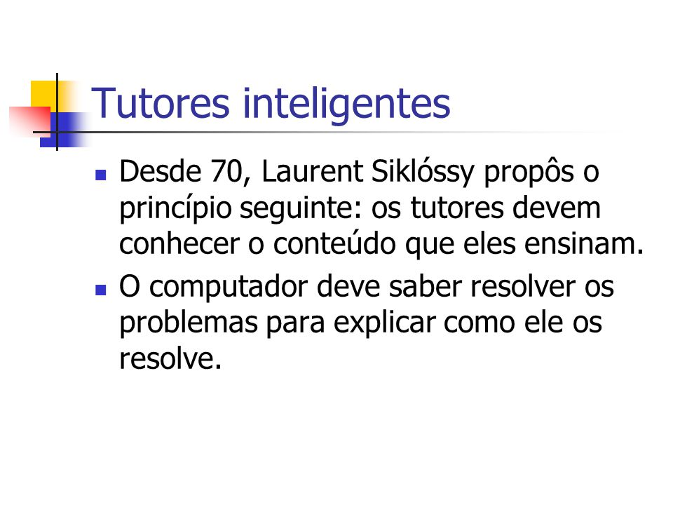 Tutores inteligentes SCHOLAR (Carbonell, 1970) Ajudar o aluno a descobrir conhecimentos através de perguntas/respostas.