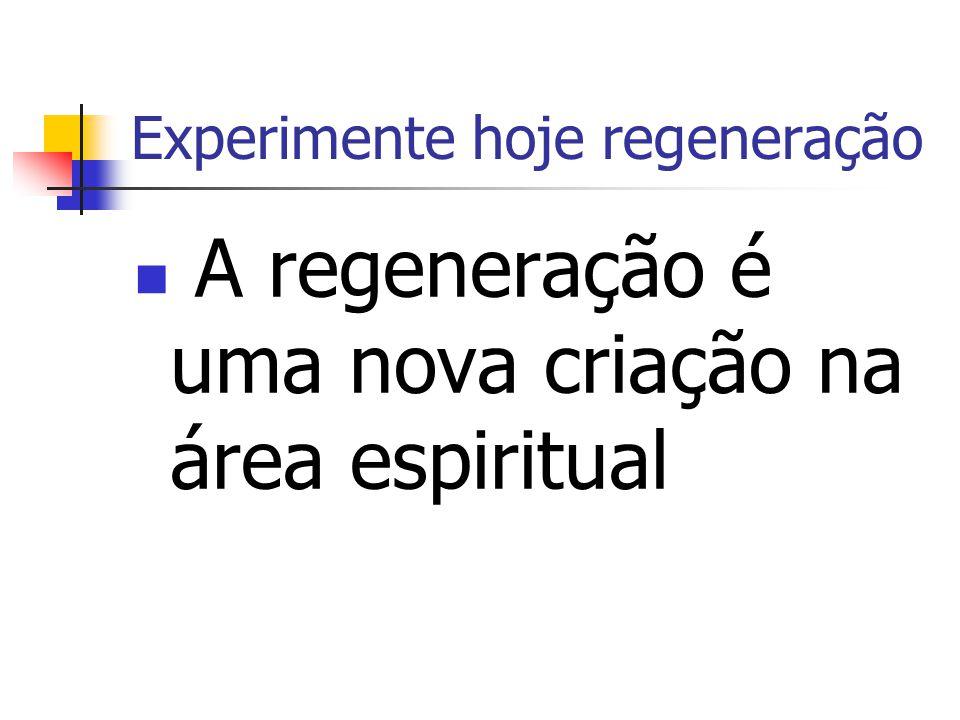 Experimente hoje regeneração A regeneração é um milagre de Deus em seu interior.