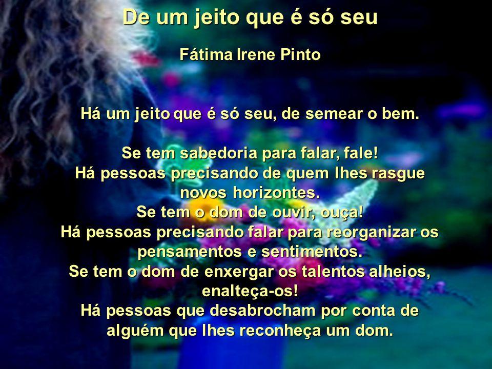 De um jeito que é só seu Fátima Irene Pinto Há um jeito que é só seu, de semear o bem.
