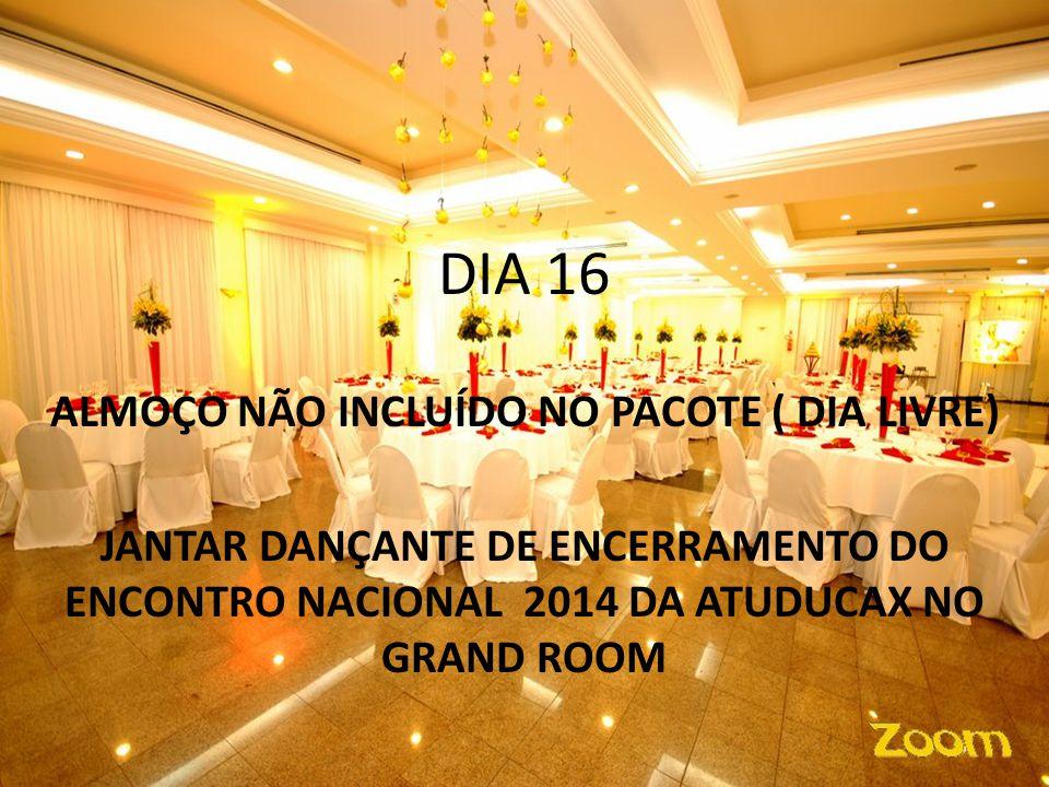 DIA 16 ALMOÇO NÃO INCLUÍDO NO PACOTE ( DIA LIVRE) JANTAR DANÇANTE DE ENCERRAMENTO DO ENCONTRO NACIONAL 2014 DA ATUDUCAX NO GRAND ROOM