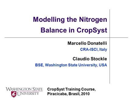 CropSyst Training Course, Piracicaba, Brasil, 2010 Modelling the Nitrogen Balance in CropSyst Marcello Donatelli CRA-ISCI, Italy Claudio Stockle BSE, Washington.