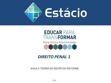 DIREITO PENAL 1 AULA 5: TEORIA DO DELITO OU DO CRIME Data.