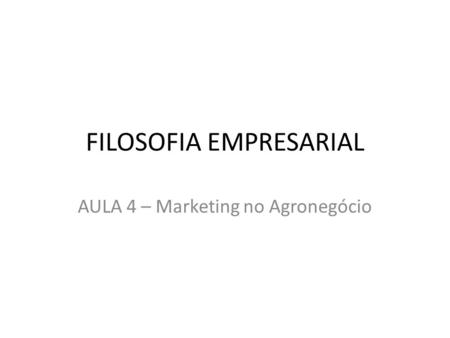 FILOSOFIA EMPRESARIAL AULA 4 – Marketing no Agronegócio.