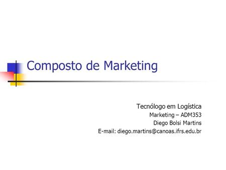 Composto de Marketing Tecnólogo em Logística Marketing – ADM353 Diego Bolsi Martins