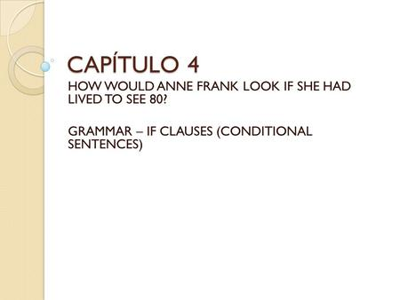 CAPÍTULO 4 HOW WOULD ANNE FRANK LOOK IF SHE HAD LIVED TO SEE 80? GRAMMAR – IF CLAUSES (CONDITIONAL SENTENCES)