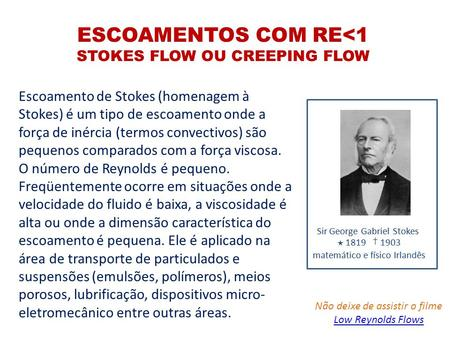 ESCOAMENTOS COM RE<1 STOKES FLOW OU CREEPING FLOW Escoamento de Stokes (homenagem à Stokes) é um tipo de escoamento onde a força de inércia (termos convectivos)