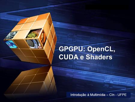 "LOGO "" Add your company slogan "" GPGPU: OpenCL, CUDA e Shaders Introdução à Multimídia – CIn - UFPE."