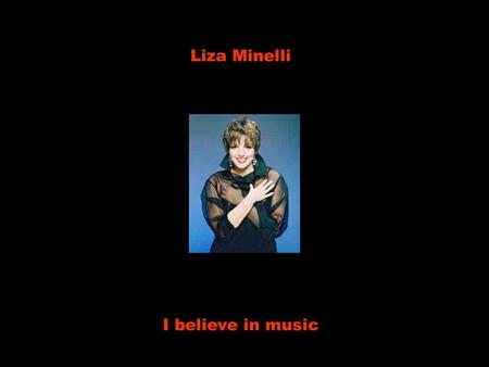 Liza Minelli I believe in music Eu acredito na música I believe in love Eu acredito no amor I believe in music Eu acredito na música I believe in love.