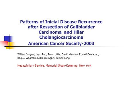 Patterns of Inicial Disease Recurrence after Ressection of Gallbladder Carcinoma and Hilar Cholangiocarcinoma American Cancer Society-2003 William Jargani,