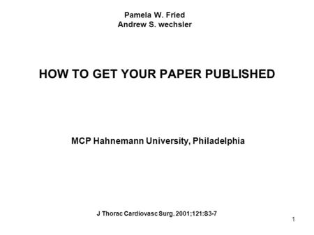 1 Pamela W. Fried Andrew S. wechsler HOW TO GET YOUR PAPER PUBLISHED MCP Hahnemann University, Philadelphia J Thorac Cardiovasc Surg. 2001;121:S3-7.