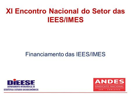 Financiamento das IEES/IMES XI Encontro Nacional do Setor das IEES/IMES.