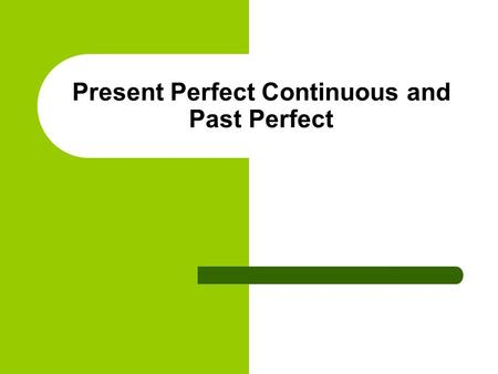 Present Perfect Continuous and Past Perfect