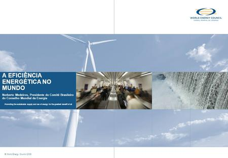 Promoting the sustainable supply and use of energy for the greatest benefit of all © World Energy Council 2009 A EFICIÊNCIA ENERGÉTICA NO MUNDO Norberto.