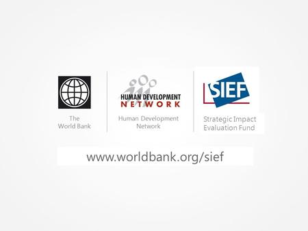Www.worldbank.org/hdchiefeconomist The World Bank Human Development Network Spanish Impact Evaluation Fund Strategic Impact Evaluation Fund www.worldbank.org/sief.