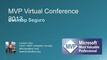 MVP Virtual Conference 2013 Desktop Seguro Luciano Lima CISSP / MVP Enterprise