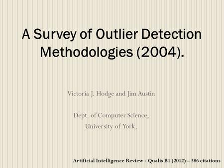 Victoria J. Hodge and Jim Austin Dept. of Computer Science, University of York, A Survey of Outlier Detection Methodologies (2004). Artificial Intelligence.