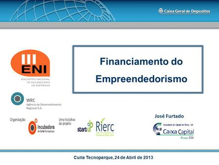 Financiamento do Empreendedorismo Curia Tecnoparque, 24 de Abril de 2013 José Furtado.