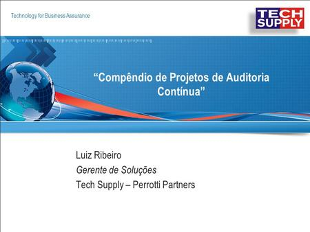 "Technology for Business Assurance Copyright © 2009 ACL Services Ltd. 1 ""Compêndio de Projetos de Auditoria Contínua"" Luiz Ribeiro Gerente de Soluções Tech."