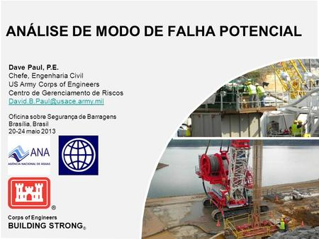 Corps of Engineers BUILDING STRONG ® ANÁLISE DE MODO DE FALHA POTENCIAL Dave Paul, P.E. Chefe, Engenharia Civil US Army Corps of Engineers Centro de Gerenciamento.