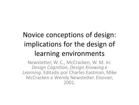 Novice conceptions of design: implications for the design of learning environments Newstetter, W. C., McCracken, W. M. In: Design Cognition, Design Knowing.
